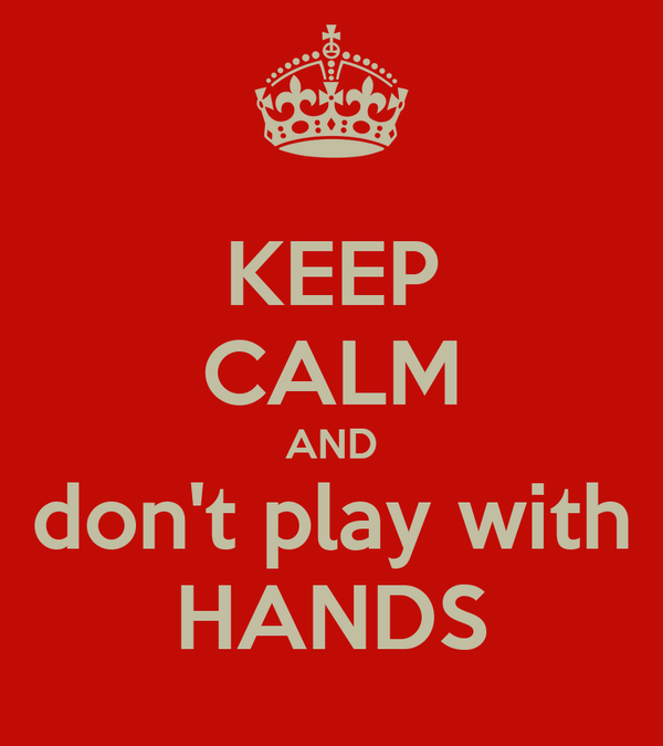KEEP CALM AND don't play with HANDS