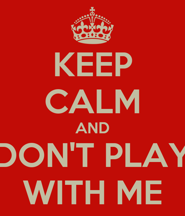 KEEP CALM AND DON'T PLAY WITH ME