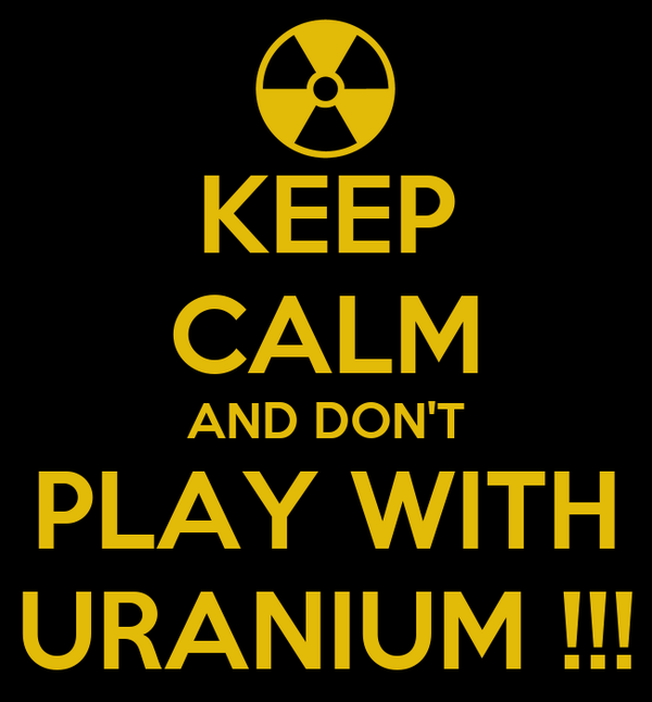 KEEP CALM AND DON'T PLAY WITH URANIUM !!!