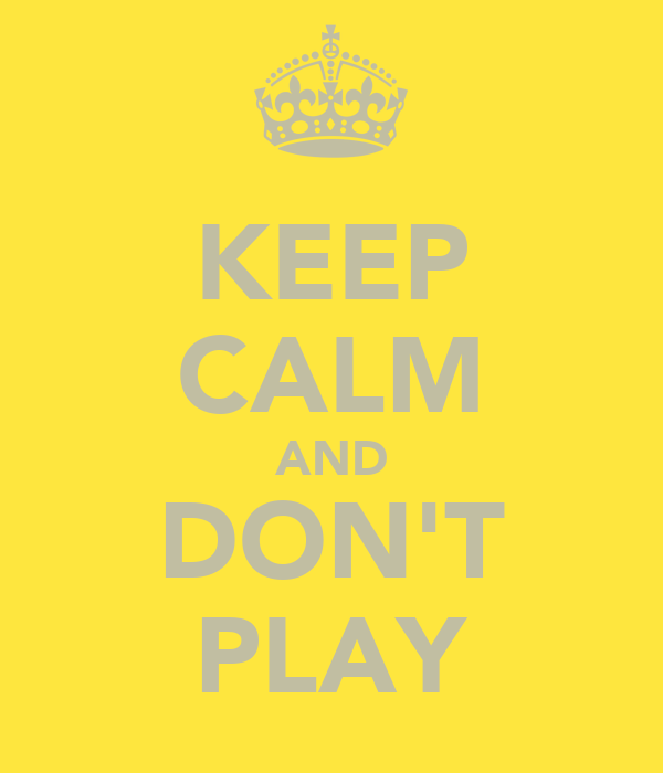 KEEP CALM AND DON'T PLAY