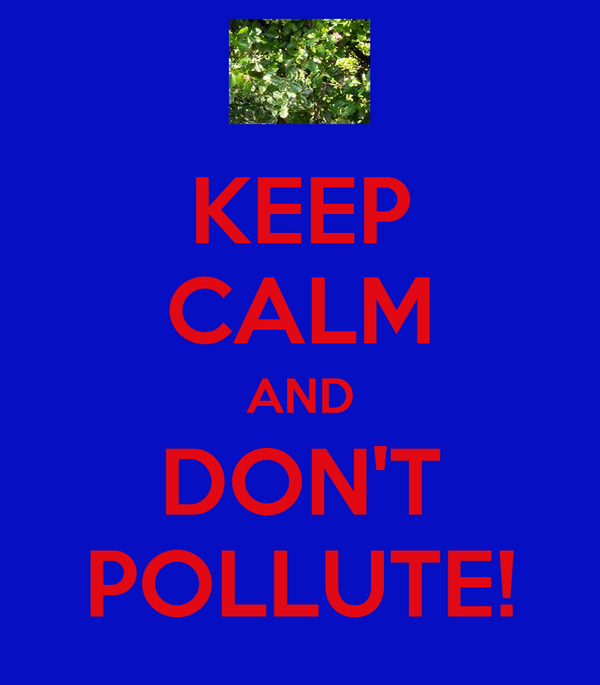 KEEP CALM AND DON'T POLLUTE!