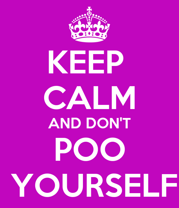 KEEP  CALM AND DON'T POO  YOURSELF