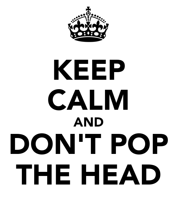 KEEP CALM AND DON'T POP THE HEAD