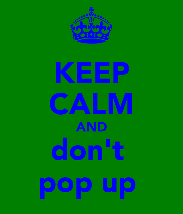 KEEP CALM AND don't  pop up