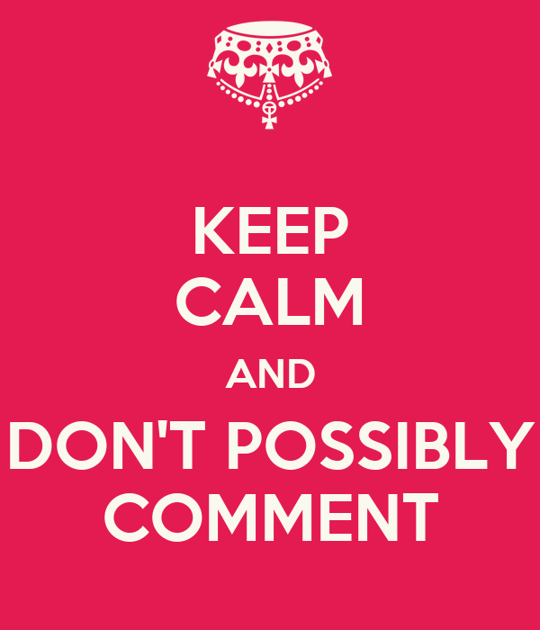 KEEP CALM AND DON'T POSSIBLY COMMENT