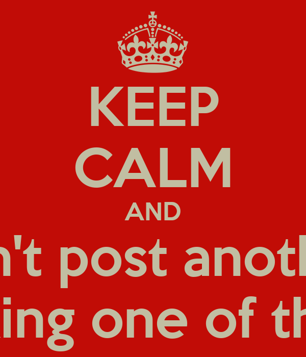 KEEP CALM AND Don't post another  Fucking one of these.
