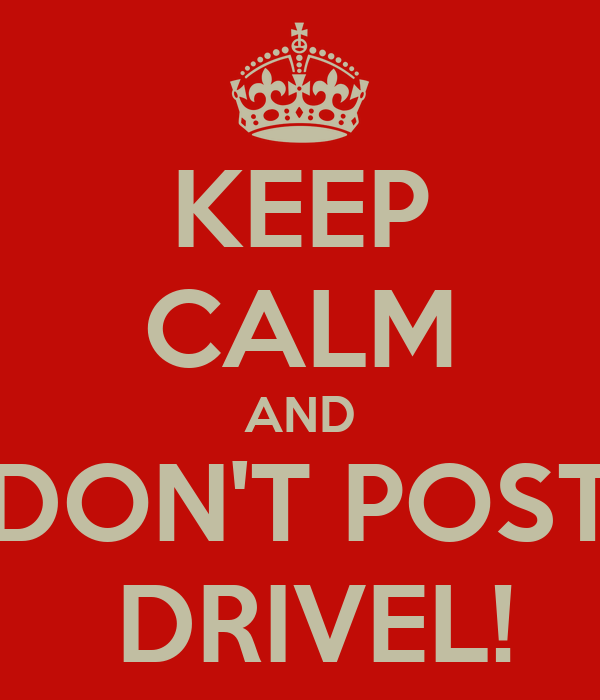 KEEP CALM AND DON'T POST  DRIVEL!