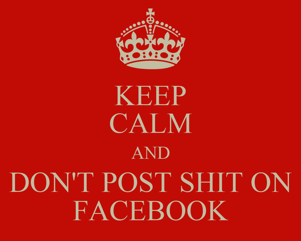 KEEP CALM AND DON'T POST SHIT ON FACEBOOK
