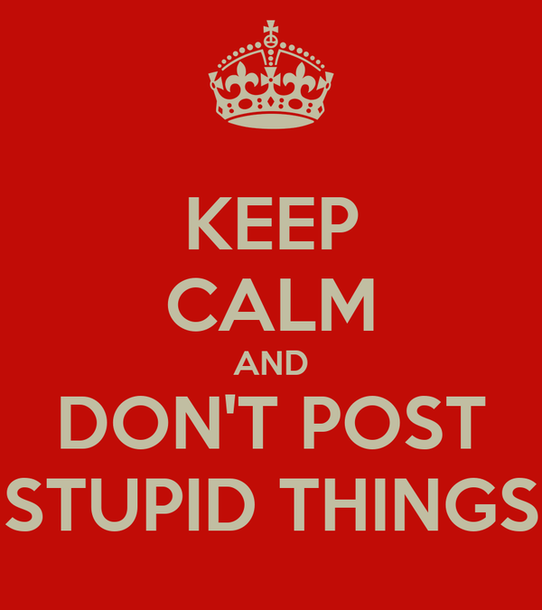 KEEP CALM AND DON'T POST STUPID THINGS