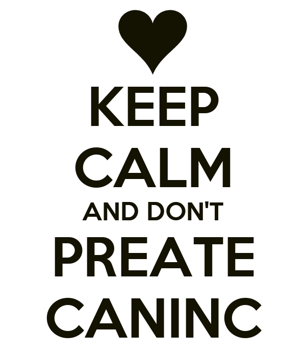 KEEP CALM AND DON'T PREATE CANINC