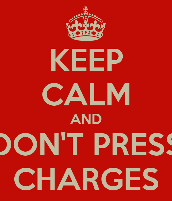 KEEP CALM AND DON'T PRESS CHARGES