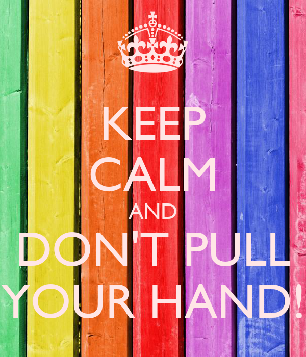 KEEP CALM AND DON'T PULL YOUR HAND!