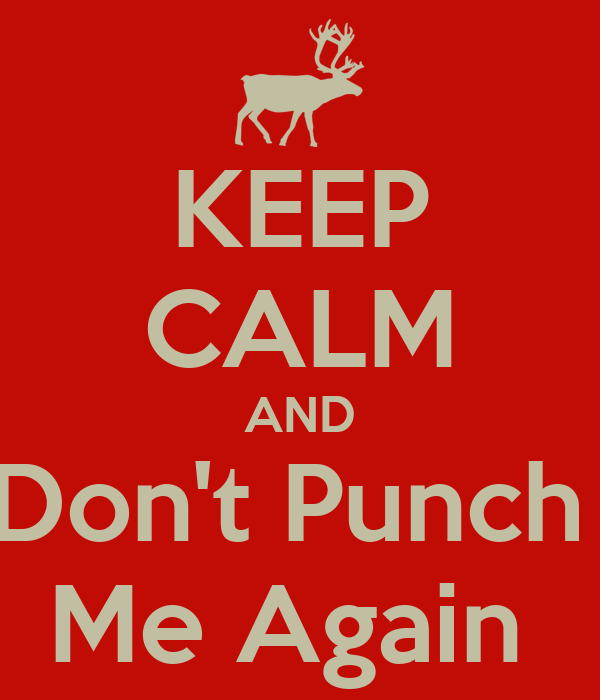 KEEP CALM AND Don't Punch  Me Again