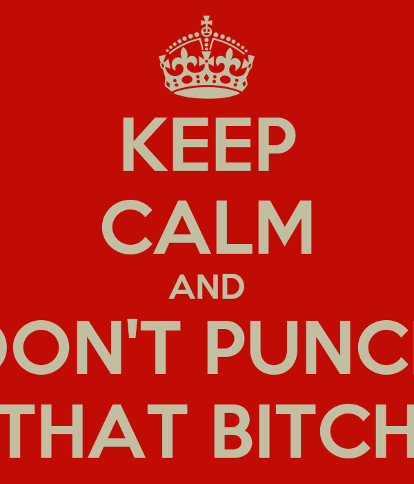 KEEP CALM AND DON'T PUNCH THAT BITCH