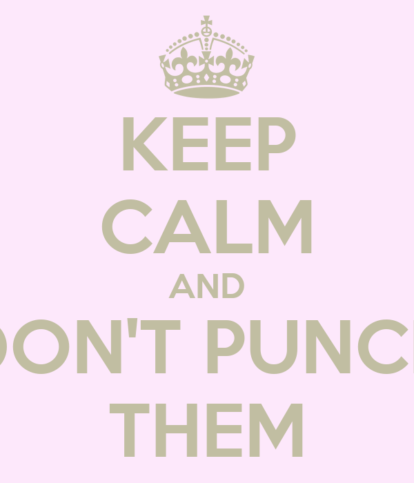KEEP CALM AND DON'T PUNCH THEM