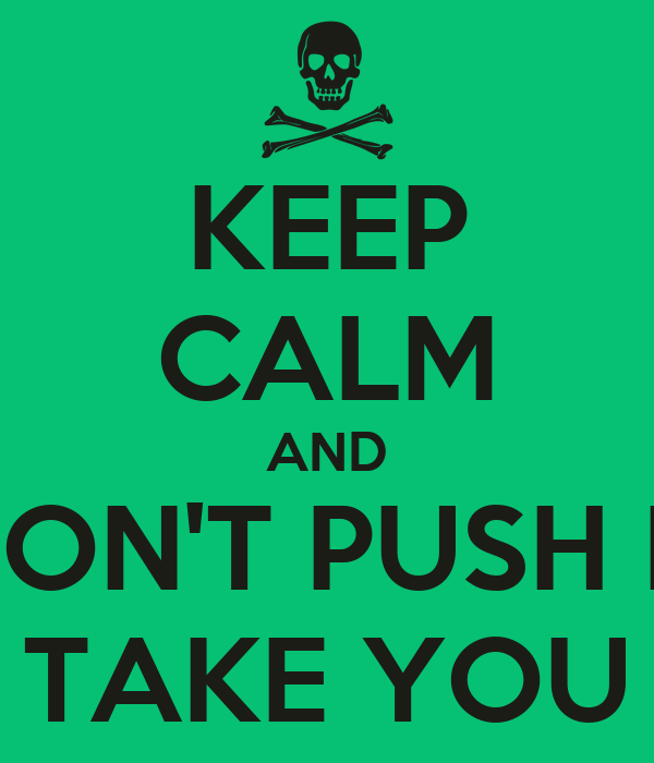 KEEP CALM AND DON'T PUSH IT AND TAKE YOU TIME