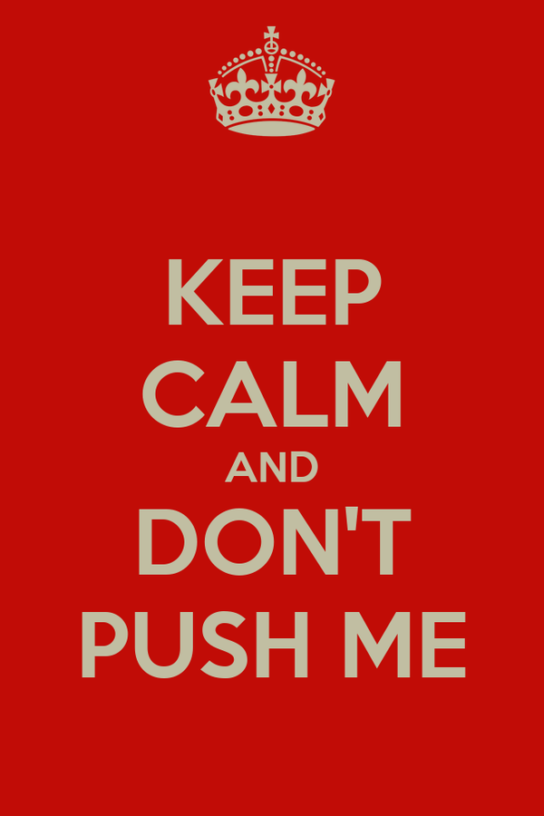 KEEP CALM AND DON'T PUSH ME