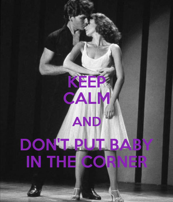 KEEP CALM AND DON'T PUT BABY IN THE CORNER