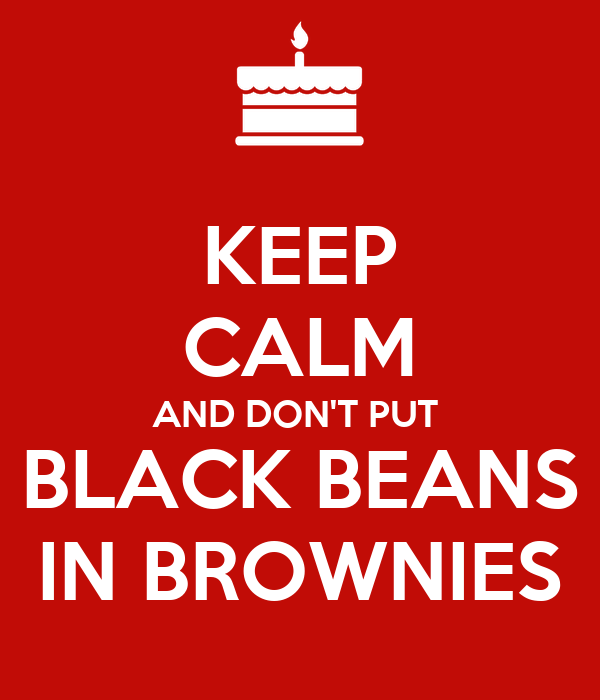 KEEP CALM AND DON'T PUT  BLACK BEANS IN BROWNIES