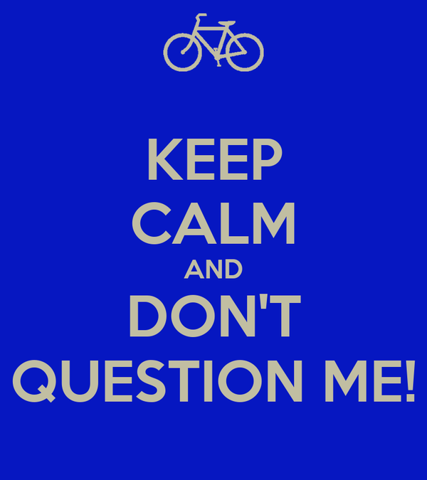 KEEP CALM AND DON'T QUESTION ME!