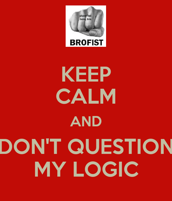 KEEP CALM AND DON'T QUESTION MY LOGIC