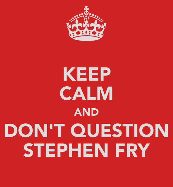 KEEP CALM AND DON'T QUESTION STEPHEN FRY