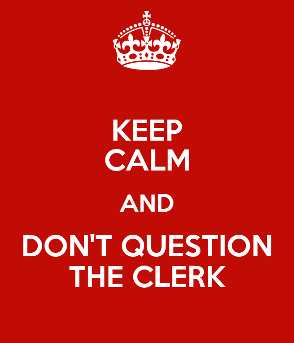 KEEP CALM AND DON'T QUESTION THE CLERK