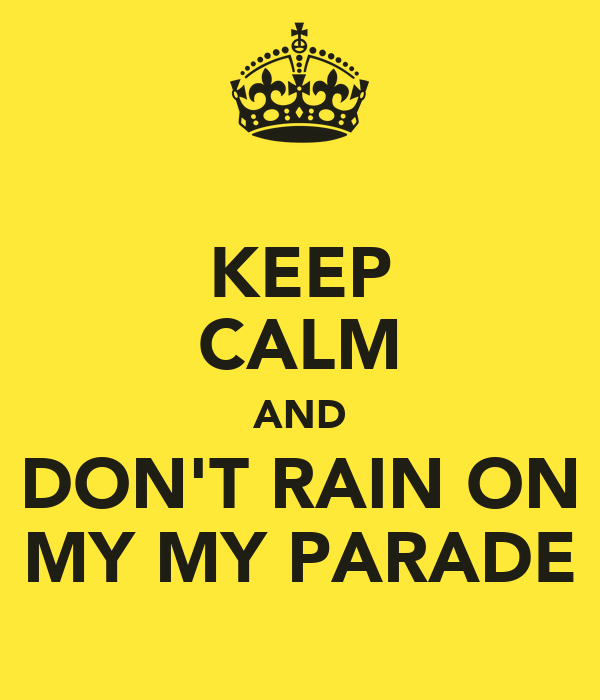 KEEP CALM AND DON'T RAIN ON MY MY PARADE