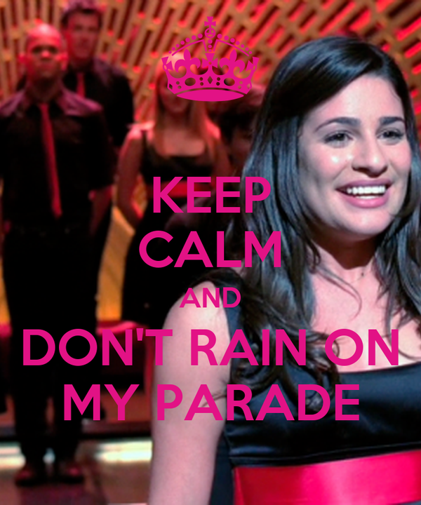 KEEP CALM AND DON'T RAIN ON MY PARADE