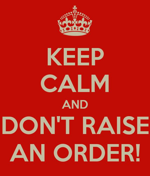 KEEP CALM AND DON'T RAISE AN ORDER!
