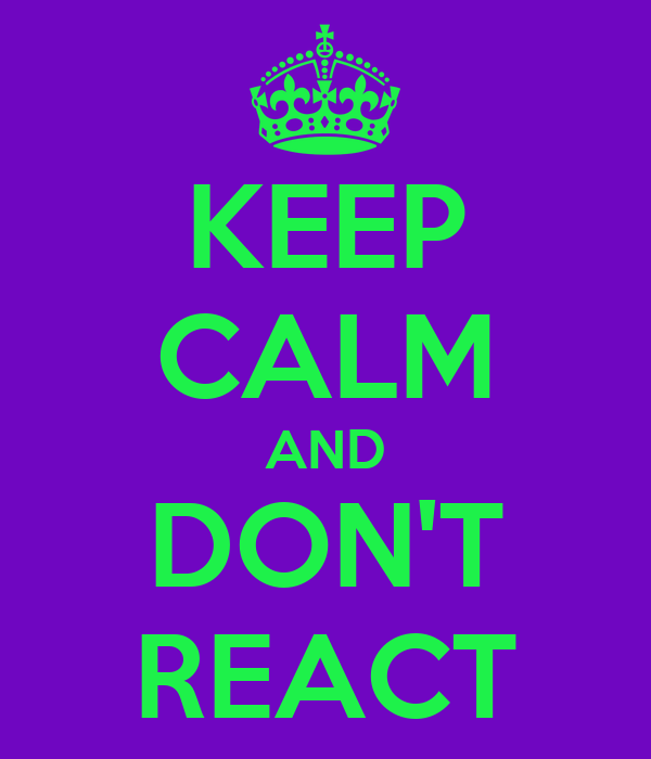 KEEP CALM AND DON'T REACT