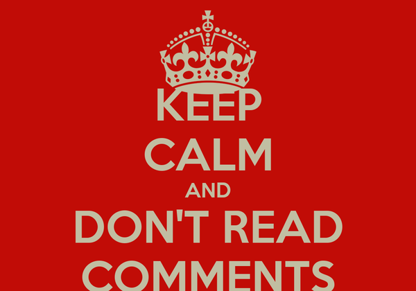 KEEP CALM AND DON'T READ COMMENTS