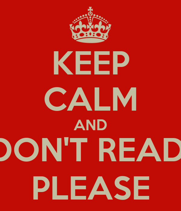 KEEP CALM AND DON'T READ, PLEASE