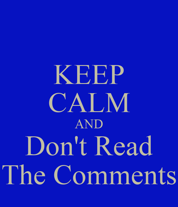 KEEP CALM AND Don't Read The Comments