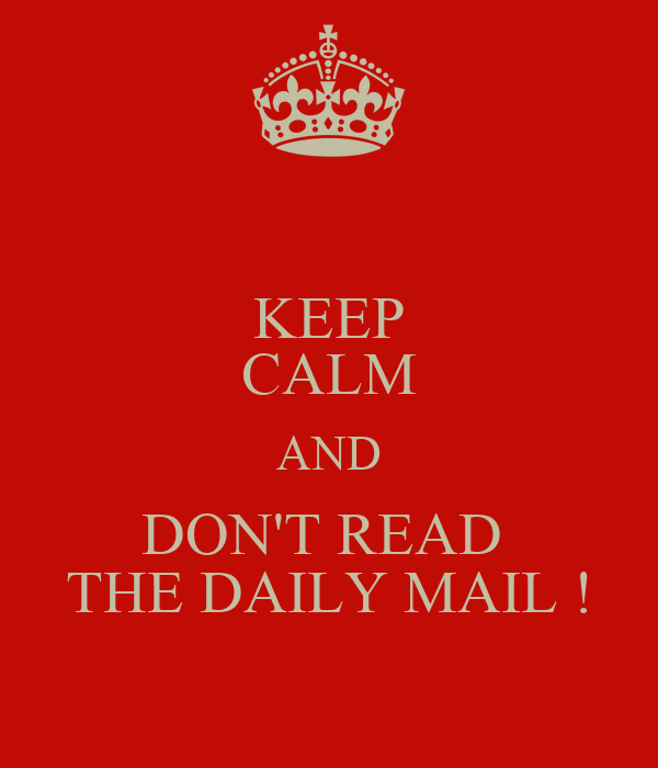 KEEP CALM AND DON'T READ  THE DAILY MAIL !