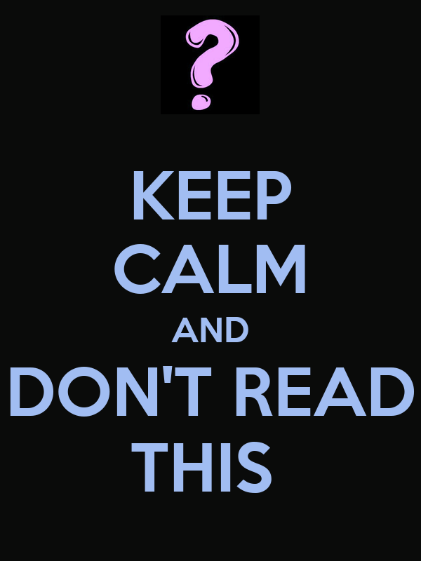 KEEP CALM AND DON'T READ THIS