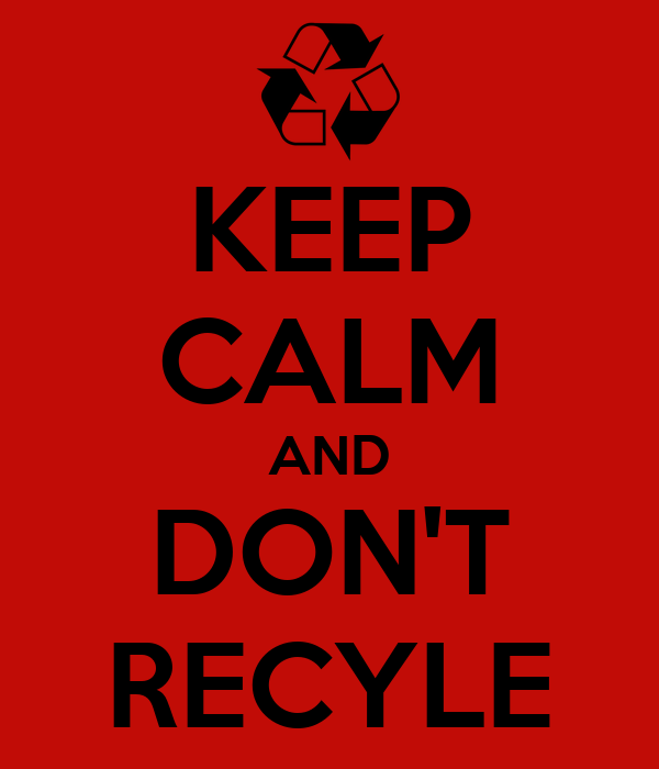 KEEP CALM AND DON'T RECYLE