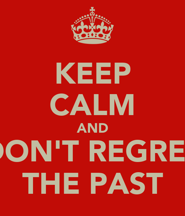 KEEP CALM AND DON'T REGRET THE PAST