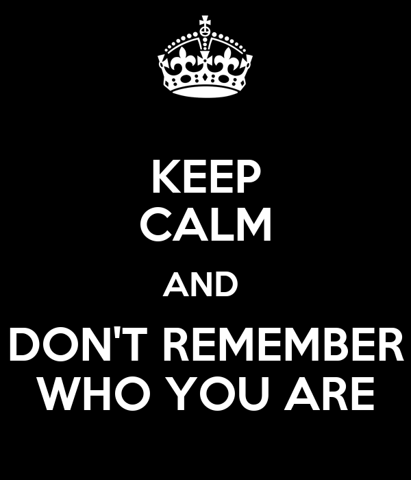 KEEP CALM AND  DON'T REMEMBER WHO YOU ARE