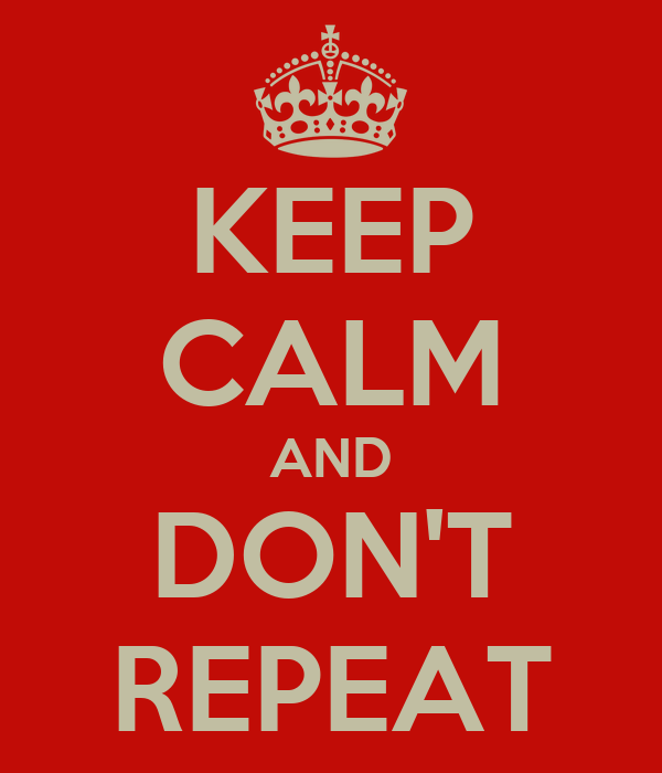 KEEP CALM AND DON'T REPEAT