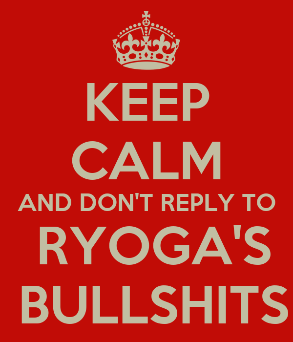 KEEP CALM AND DON'T REPLY TO  RYOGA'S  BULLSHITS