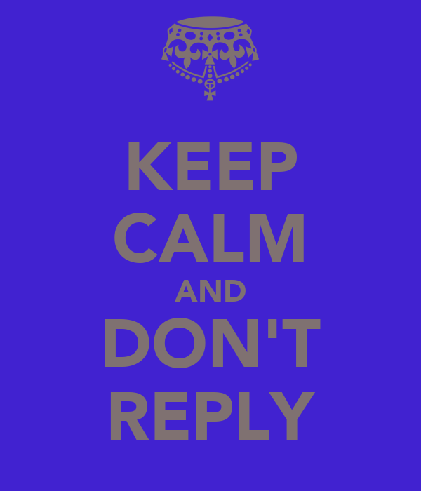 KEEP CALM AND DON'T REPLY
