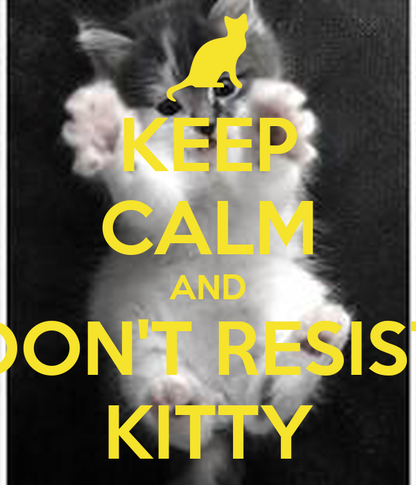 KEEP CALM AND DON'T RESIST KITTY