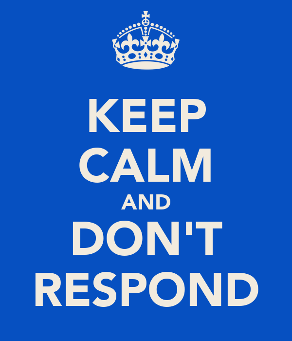 KEEP CALM AND DON'T RESPOND