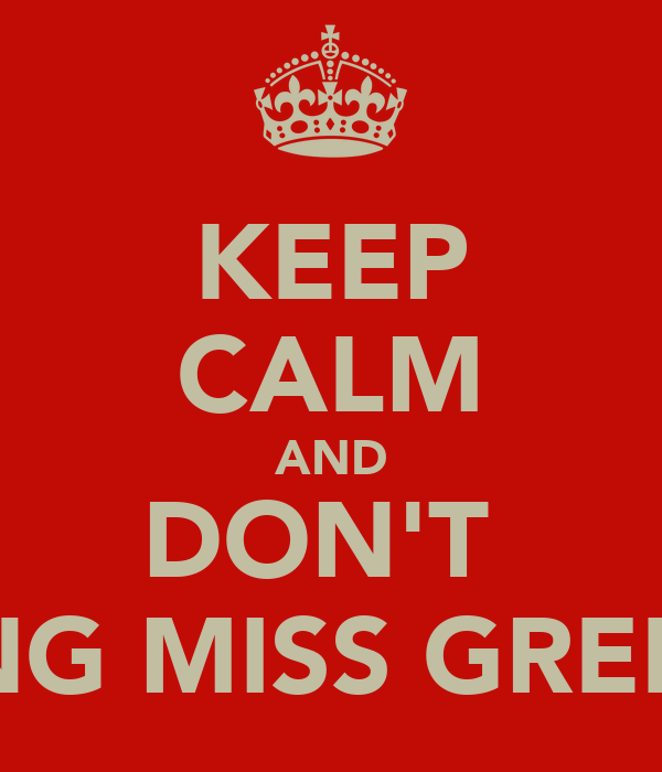 KEEP CALM AND DON'T  RING MISS GREEN