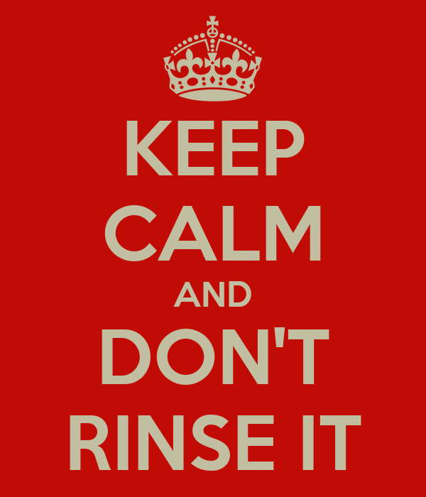KEEP CALM AND DON'T RINSE IT