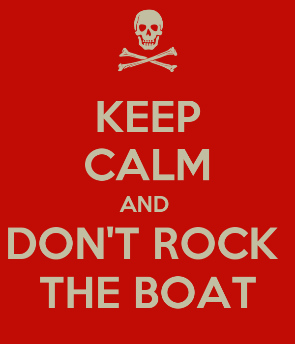 KEEP CALM AND  DON'T ROCK  THE BOAT