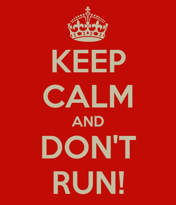 KEEP CALM AND DON'T RUN!