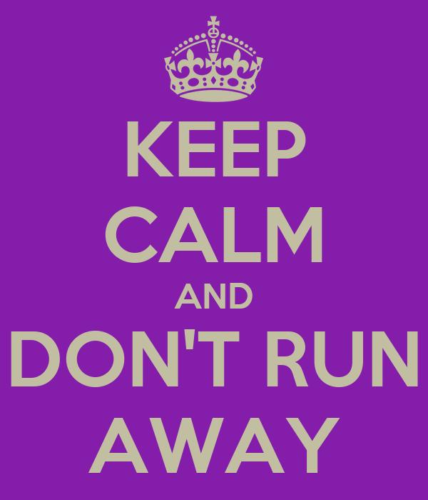 KEEP CALM AND DON'T RUN AWAY