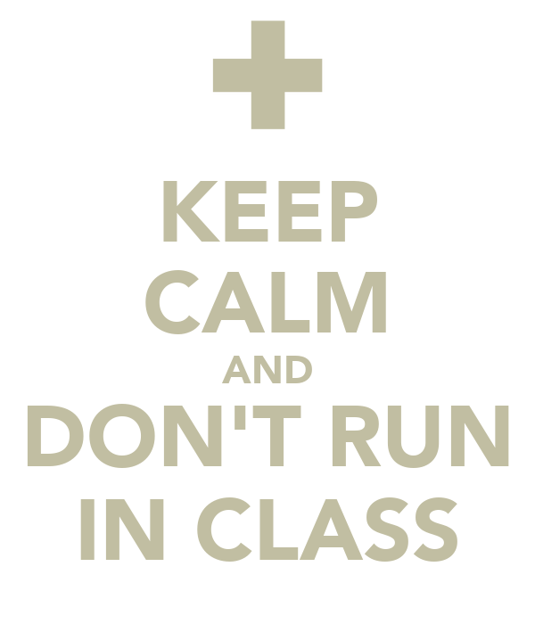 KEEP CALM AND DON'T RUN IN CLASS